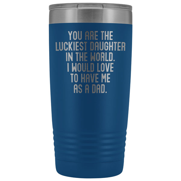 YOU ARE THE LUCKIEST DAUGHTER From DAD Funny Gift From Father * Vacuum Tumbler 20 oz. - ArtsyMod.com