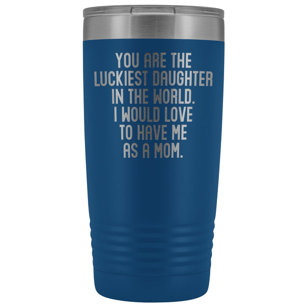 YOU ARE THE LUCKIEST DAUGHTER From MOM Funny Gift From Mother * Vacuum Tumbler 20 oz. - ArtsyMod.com