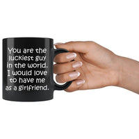 YOU ARE THE LUCKIEST GUY From GIRLFRIEND Funny Gift For Boyfriend * Black Coffee Mug 11oz. - ArtsyMod.com