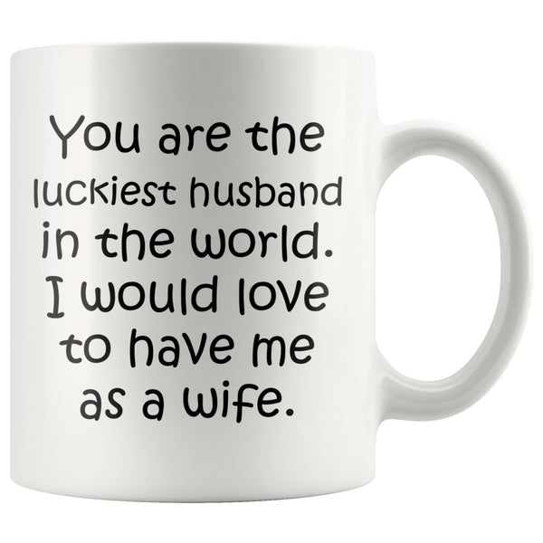 YOU ARE THE LUCKIEST HUSBAND From WIFE Funny Anniversary, Valentine's Gift * White Coffee Mug 11oz. - ArtsyMod.com