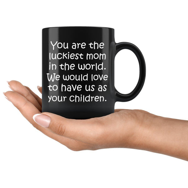 YOU ARE THE LUCKIEST MOM From CHILDREN Funny Gift For Mother's Day * Black Coffee Mug 11oz. - ArtsyMod.com