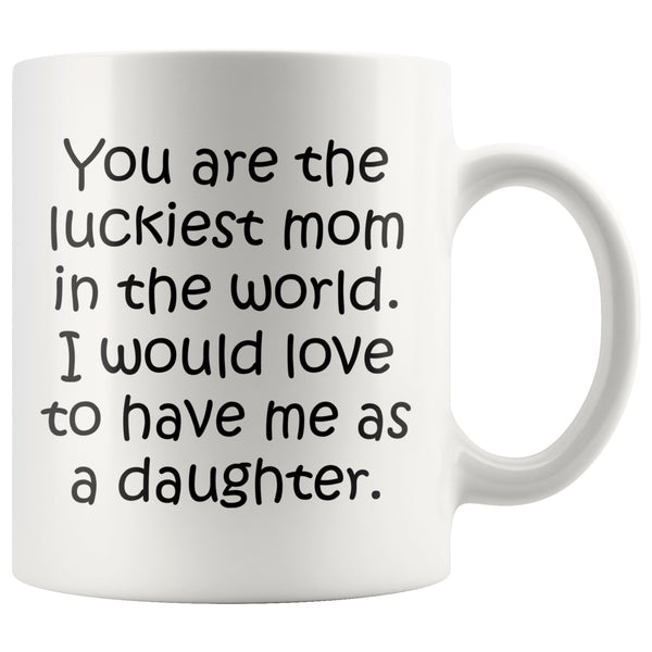 YOU ARE THE LUCKIEST MOM From DAUGHTER Funny Mother's Day Gift * White Coffee Mug 11oz. - ArtsyMod.com
