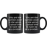 YOU ARE THE LUCKIEST SISTER From BROTHER Funny Gift * Black Coffee Mug 11oz. - ArtsyMod.com