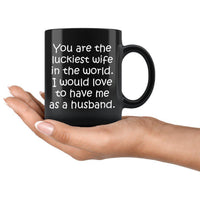 YOU ARE THE LUCKIEST WIFE From HUSBAND Funny Gift For Anniversary, Valentine's * Black Coffee Mug 11oz. - ArtsyMod.com