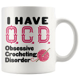 I HAVE OCD OBSESSIVE CROCHETING DISORDER Funny Gift * White Coffee Mug 11oz. - ArtsyMod.com
