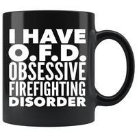 I HAVE OFD OBSESSIVE FIREFIGHTING DISORDER Funny Gift For Firefighters, Fireman * Black Coffee Mug 11oz. - ArtsyMod.com