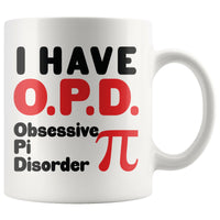 I HAVE OPD OBSESSIVE PI DISORDER Gift For PI MATH LOVER * White Coffee Mug 11oz. - ArtsyMod.com
