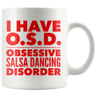 I HAVE OSD OBSESSIVE SALSA DANCING DISORDER Funny Gift For Dancer, Instructor, Student * White Coffee Mug 11oz. - ArtsyMod.com