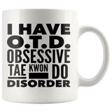 I HAVE OTD OBSESSIVE TAE KWON DO DISORDER Funny Gift For Students * White Coffee Mug 11oz. - ArtsyMod.com