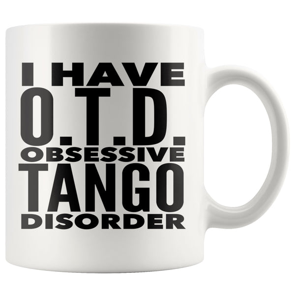 I HAVE OTD OBSESSIVE TANGO DISORDER Funny Gift For Dancer, Instructor, Student * White Coffee Mug 11oz. - ArtsyMod.com