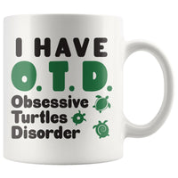 I HAVE OTD OBSESSIVE TURTLES DISORDER Funny Gift * White Coffee Mug 11oz. - ArtsyMod.com