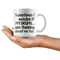 SOMETIMES I WONDER IF MY DRUMS ARE THINKING Funny Gift For Drummers * White Coffee Mug 11oz. - ArtsyMod.com