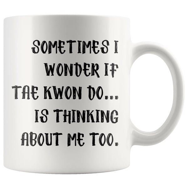 SOMETIMES I WONDER IF TAE KWON DO Funny Gift For TaeKwonDo Students * White Coffee Mug 11oz. - ArtsyMod.com