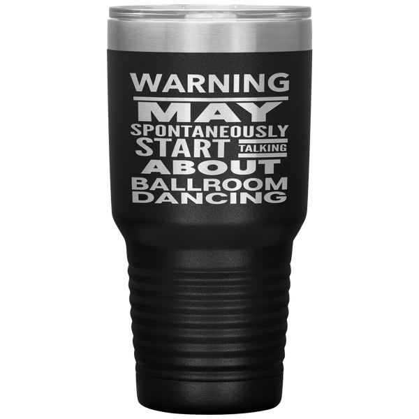 WARNING MAY SPONTANEOUSLY START TALKING ABOUT BALLROOM DANCING Funny Gift * Vacuum Tumbler 30 oz. - ArtsyMod.com