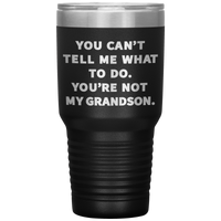 YOU CAN'T TELL ME WHAT TO DO YOU'RE NOT MY GRANDSON * Vacuum Tumbler 30 oz.
