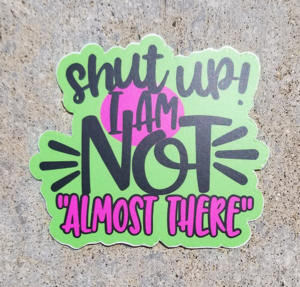 SHUT UP I AM NOT ALMOST THERE swim sticker, vinyl, waterproof