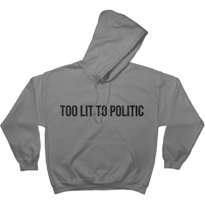 Too Lit to Politic - Hoodie