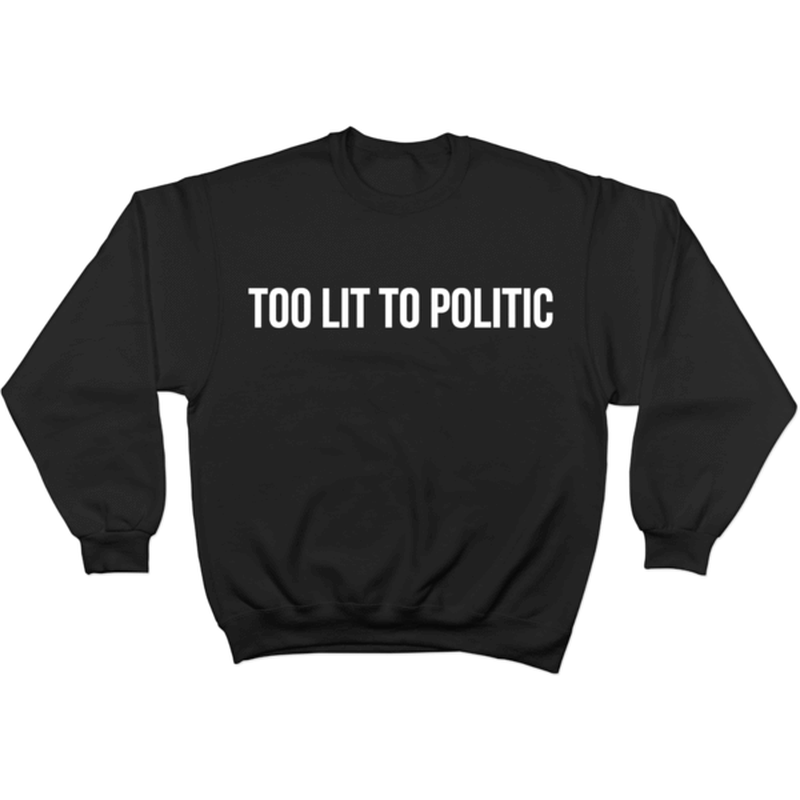 Too Lit to Politic - Sweater