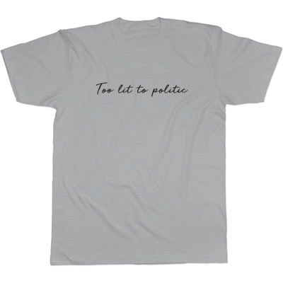 Too Lit to Politic - Tee Design 2