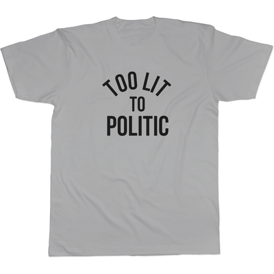 Too Lit to Politic - Tee Design 3