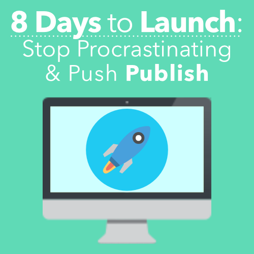 8 Days to Launch: Stop Procrastinating & Push Publish