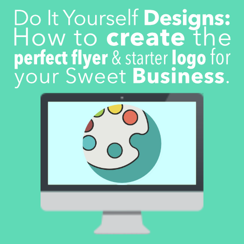 DIY Designs: How to Create the Perfect Flyers & Starter Logo for Your Sweet Business