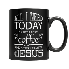 All I Need Today is a Little Bit of Coffee and a Whole Lotta Jesus, 11oz Black Mug  | Evan Mila - EvanMila.com