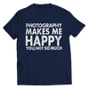 Limited Edition - Photography Makes Me Happy You, Not So Much, Unisex Shirt  | Evan Mila - EvanMila.com