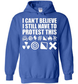 I Can't Believe I Still Have To Protest This ____ing __*_  / Hoodie
