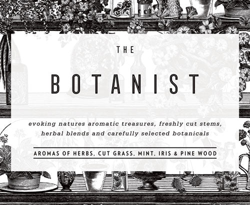 THE BOTANIST: Evoking natures aromatic treasures, freshly cut stems, herbal blends and carefully selected botanicals.  Aromas of herbs, cut grass, mint, iris and pine wood.