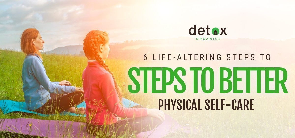 6 Life-Altering Steps to Better Physical Self-Care