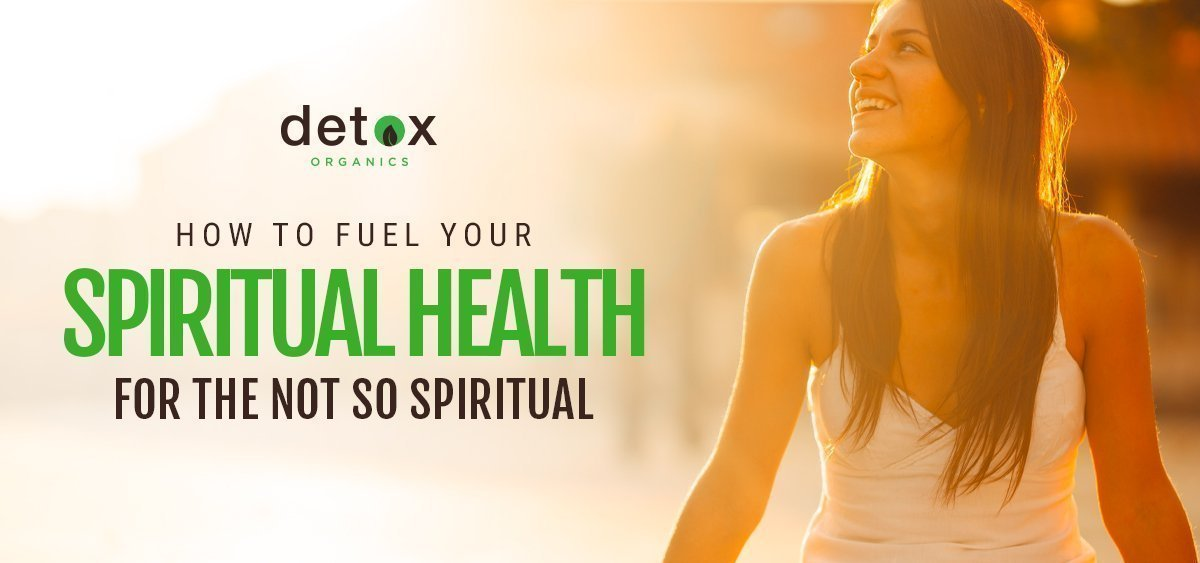 How to Fuel Your Spiritual Health For The Not So Spiritual