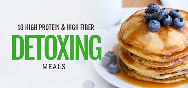 10 High Protein and High Fiber Detoxing Meals
