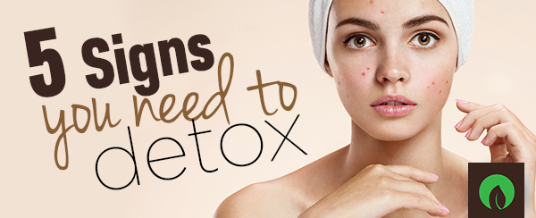 5 Signs You Need to Detox