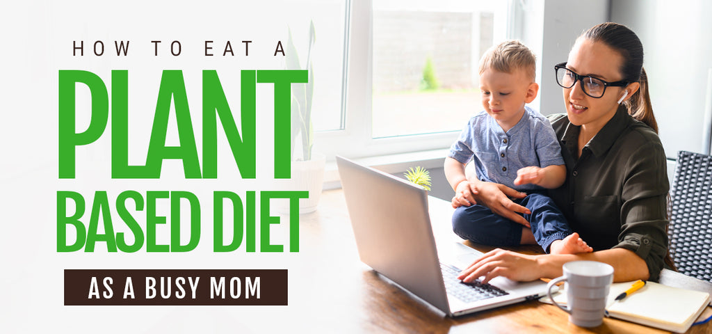 How to Eat a Plant-Based Diet as a Busy Mom