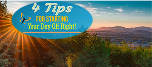 4 Tips For Starting Your Day Off Right!
