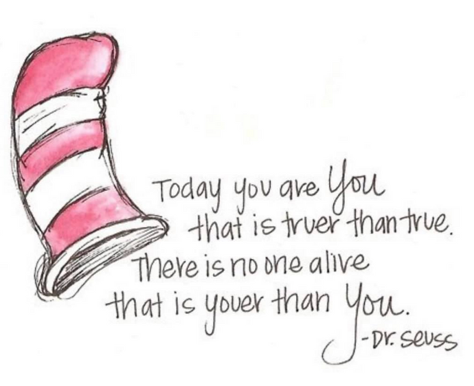 Today you are you, that is truer than true! Dr Seus
