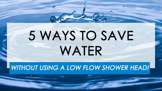 5 Ways To Save Water Without Using a Low Flow Shower Head