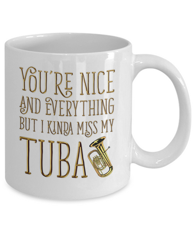 You're Nice and Everything But I Kinda Miss My Tuba Mug