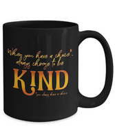 When You Have a Choice Always Choose To Be Kind Mug