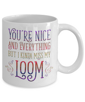 You're Nice and Everything But I Kinda Miss My Loom Mug