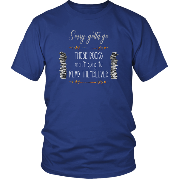 Sorry Gotta Go Those Books Aren't Going To Read Themselves Shirt