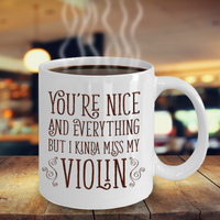 You're Nice and Everything But I Kinda Miss My Violin Mug