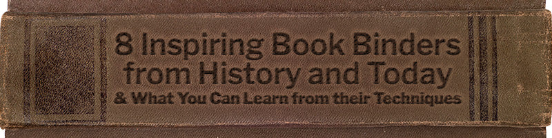 8 Inspiring Book Binders from History and Today  (and What You Can Learn from their Techniques)
