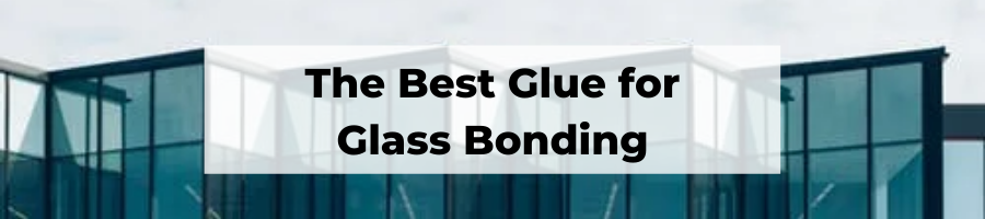The Best Adhesives for Bonding Glass