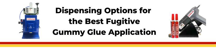 Fugitive Gummy Glue & Dispensing Options