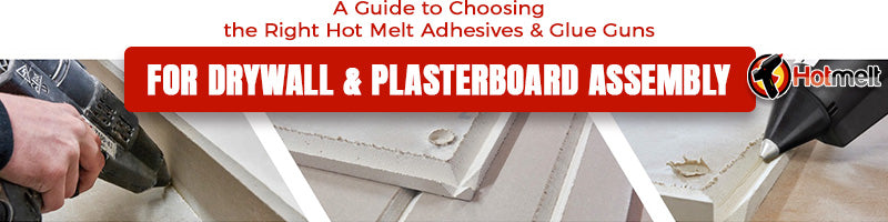 A Guide to Choosing the Right Hot Melt Adhesives & Glue Guns for Drywall & Plasterboard Assembly