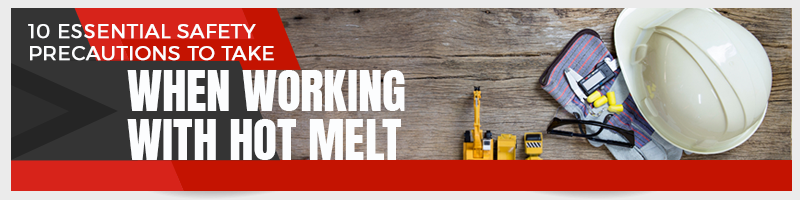10 Essential Safety Precautions to Take When Working with Hot Melt