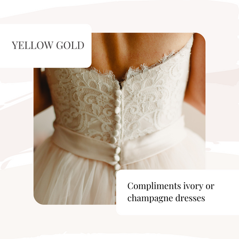 yellow gold matches champagne or ivory coloured dresses
