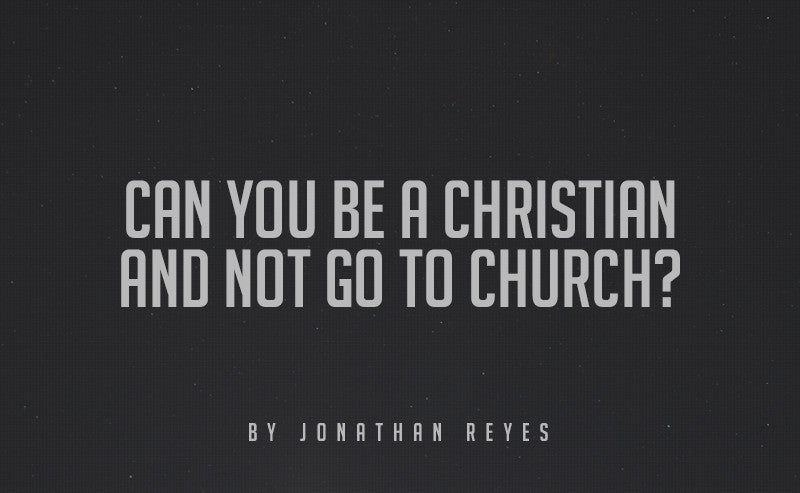 Can you be a Christian and not go to church?